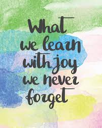"text that says ""what we learn with joy we never forget"""