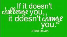 "Fred Devito quote, ""If it doesn't challenge you, it doesn't change you."""