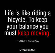 "Albert Einstein Quote, ""Life is about riding a bicycle.  To keep your balance you must keep moving."""