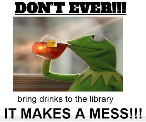 Don't ever bring drinks to the library It makes a mess!